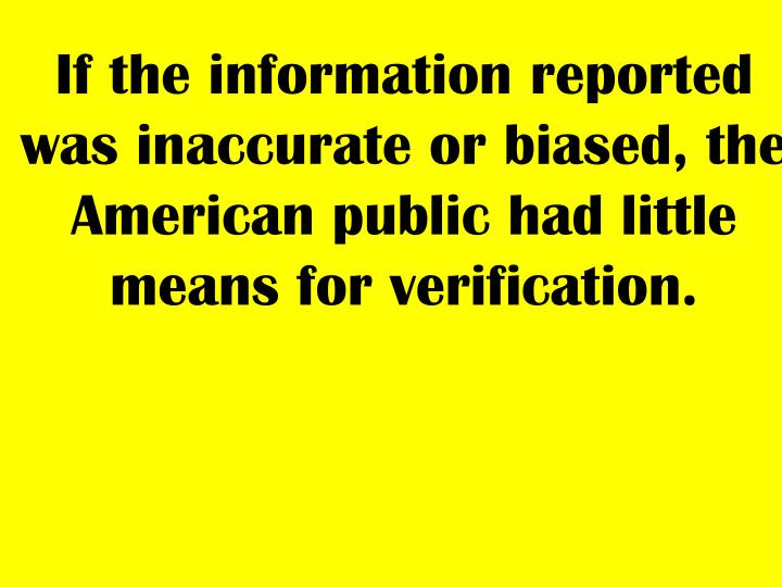 If the information reported was inaccurate or biased, the American public had little means for verif...