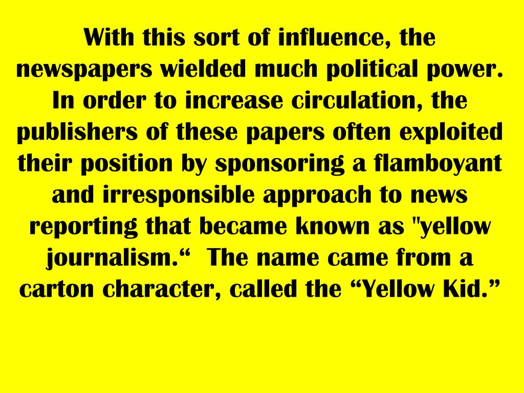 "With this sort of influence, the newspapers wielded much political power. In order to increase circulation, the publishers of these papers often exploited their position by sponsoring a flamboyant and irresponsible approach to news reporting that became known as ""yellow journalism.""  The name came from a carton character, called the ""Yellow Kid."""