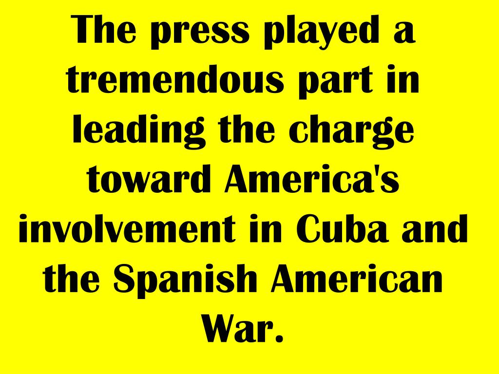 The press played a tremendous part in leading the charge toward America's involvement in Cuba and the Spanish American War.
