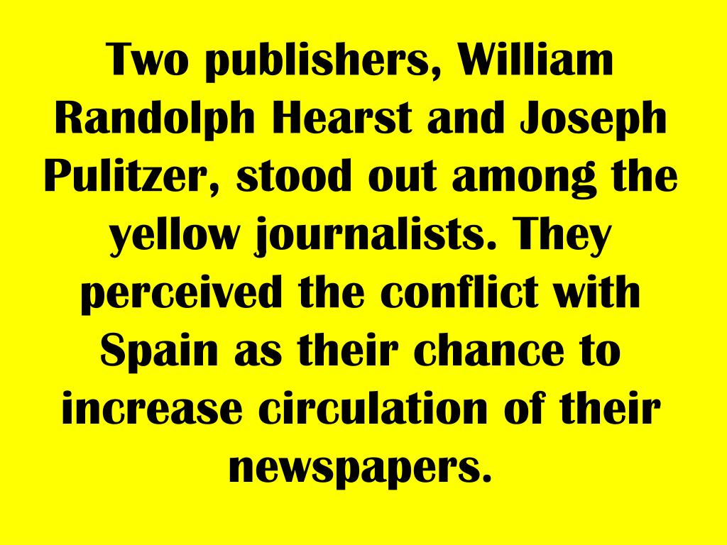 Two publishers, William Randolph Hearst and Joseph Pulitzer, stood out among the yellow journalists. They perceived the conflict with Spain as their chance to increase circulation of their newspapers