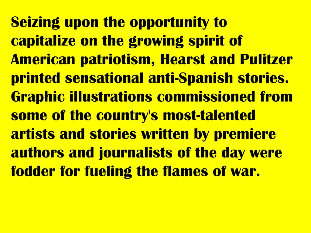 Seizing upon the opportunity to capitalize on the growing spirit of American patriotism, Hearst and Pulitzer printed sensational anti-Spanish stories. Graphic illustrations commissioned from some of the country's most-talented artists and stories written by premiere authors and journalists of the day were fodder for fueling the flames of war.