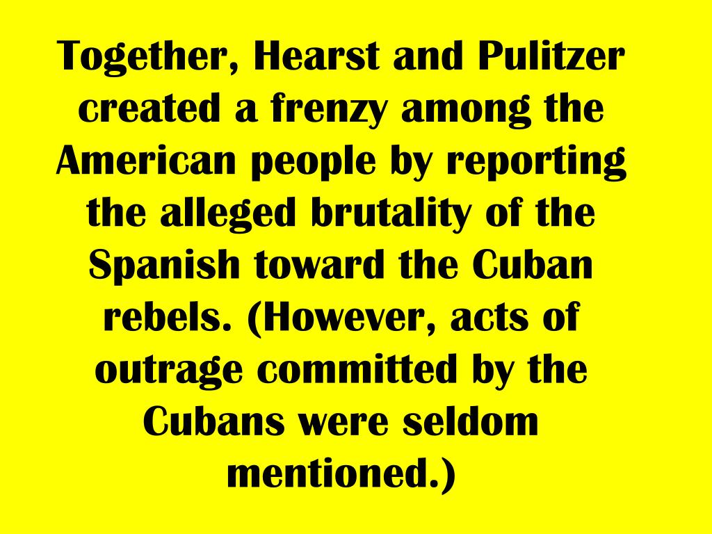 Together, Hearst and Pulitzer created a frenzy among the American people by reporting the alleged brutality of the Spanish toward the Cuban rebels. (However, acts of outrage committed by the Cubans were seldom mentioned.)