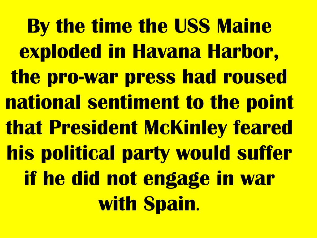 By the time the USS Maine exploded in Havana Harbor, the pro-war press had roused national sentiment to the point that President McKinley feared his political party would suffer if he did not engage in war with Spain