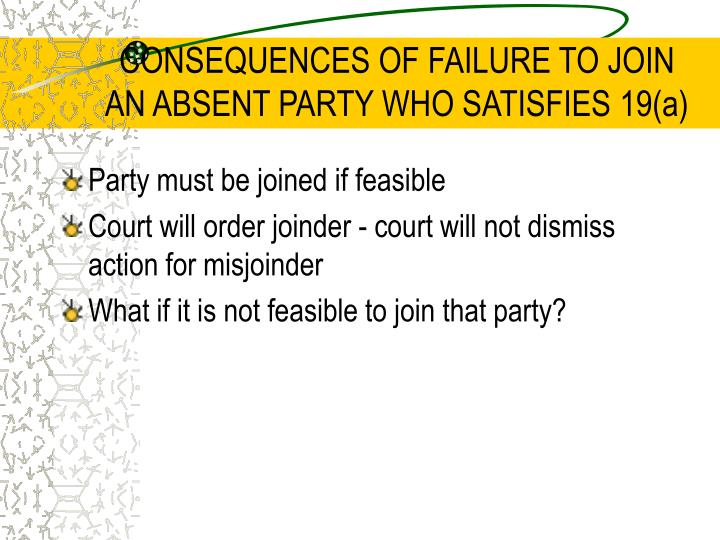 CONSEQUENCES OF FAILURE TO JOIN AN ABSENT PARTY WHO SATISFIES 19(a)