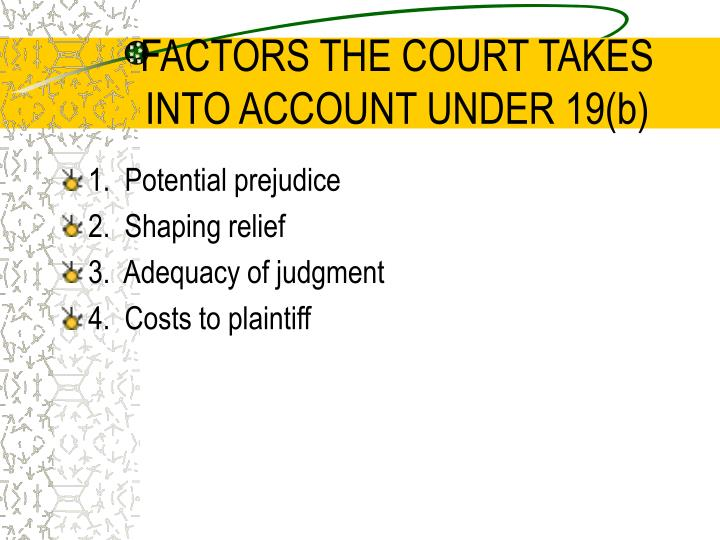 FACTORS THE COURT TAKES INTO ACCOUNT UNDER 19(b)