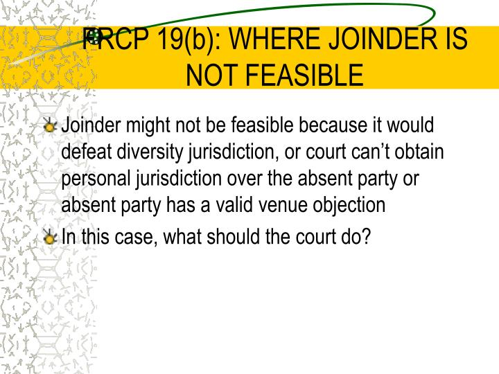 FRCP 19(b): WHERE JOINDER IS NOT FEASIBLE