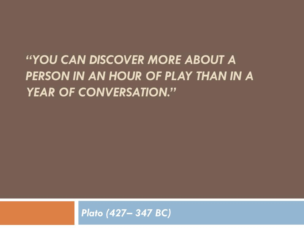 """You can discover more about a person in an hour of play than in a year of conversation."""