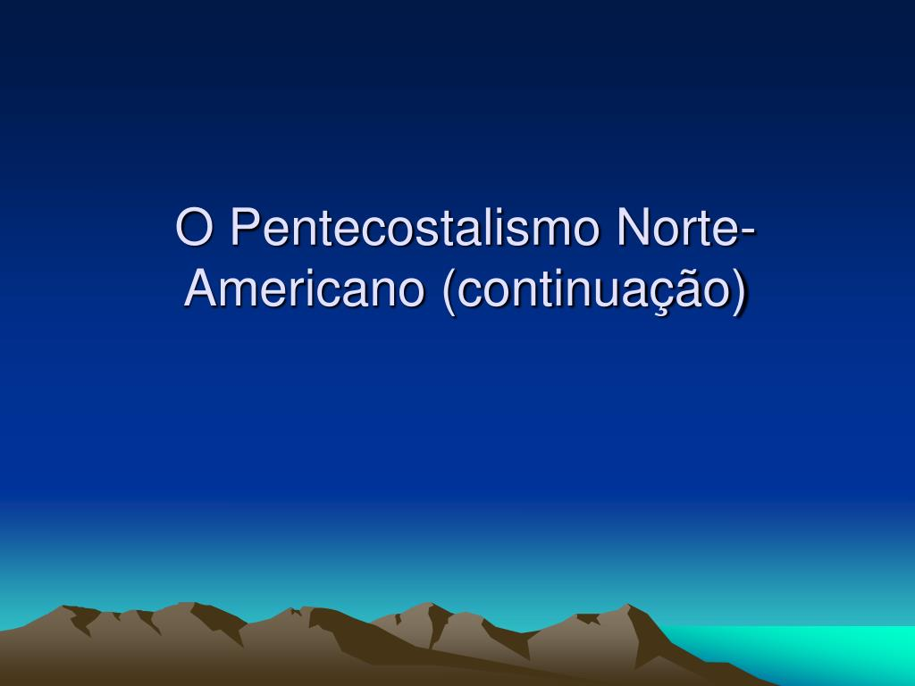 O Pentecostalismo Norte-Americano (continuação)