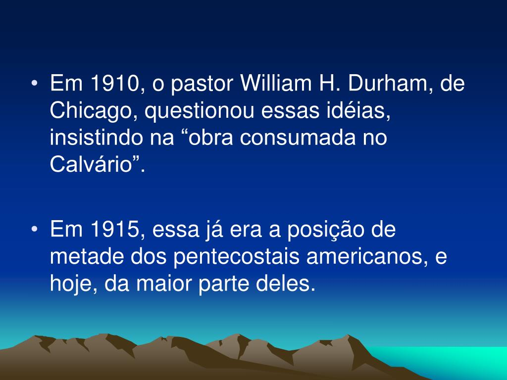 """Em 1910, o pastor William H. Durham, de Chicago, questionou essas idéias, insistindo na """"obra consumada no Calvário""""."""