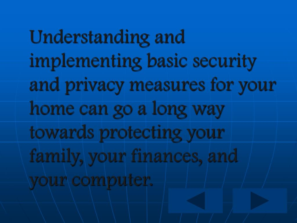 Understanding and implementing basic security and privacy measures for your home can go a long way towards protecting your family, your finances, and your computer.
