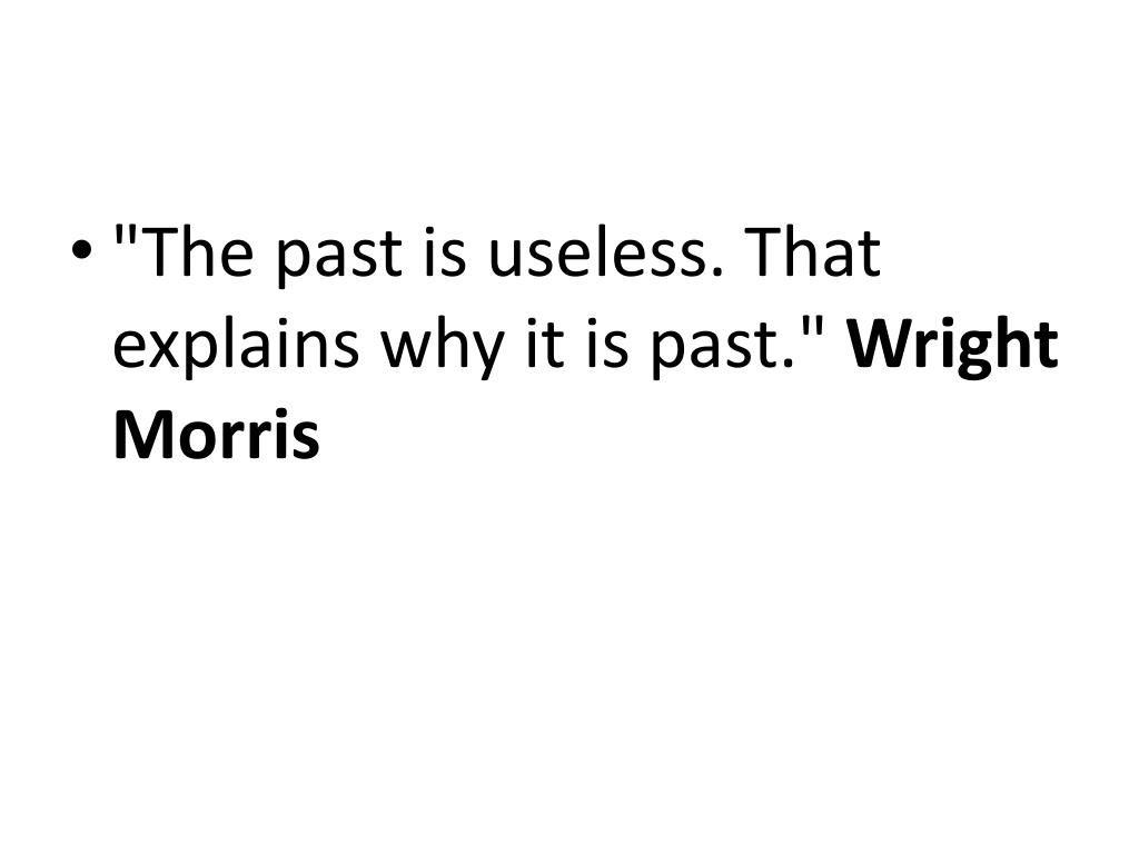 """The past is useless. That explains why it is past."""