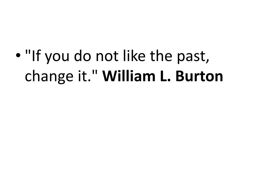 """If you do not like the past, change it."""