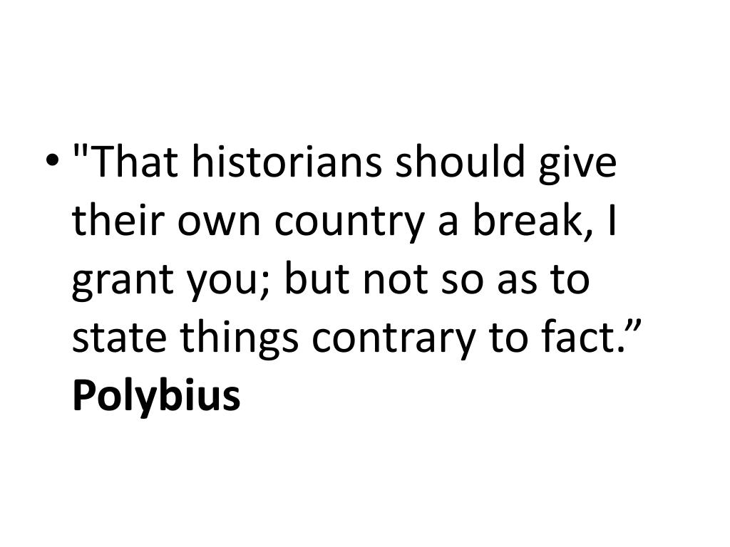 """That historians should give their own country a break, I grant you; but not so as to state things contrary to fact."""