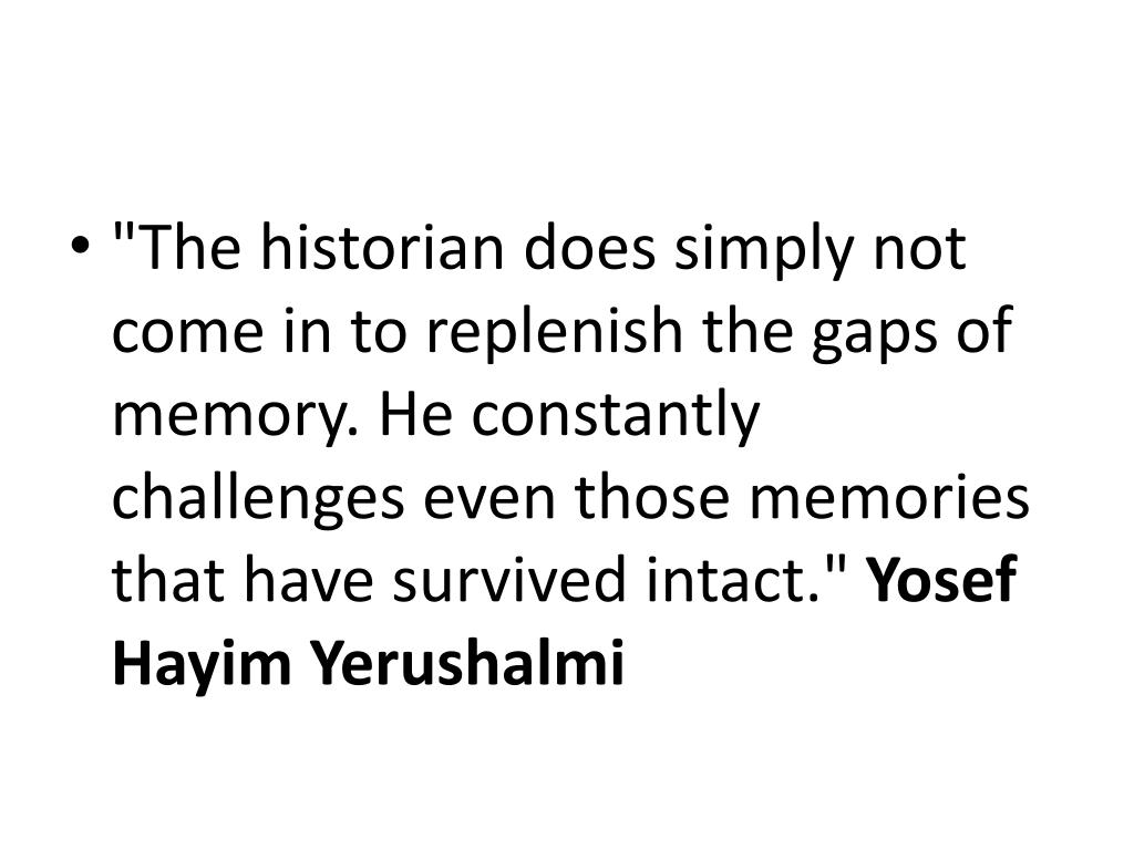 """The historian does simply not come in to replenish the gaps of memory. He constantly challenges even those memories that have survived intact."""