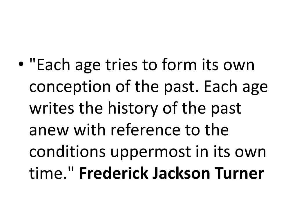"""Each age tries to form its own conception of the past. Each age writes the history of the past anew with reference to the conditions uppermost in its own time."""