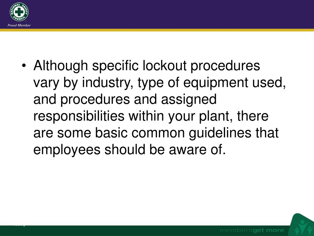 Although specific lockout procedures vary by industry, type of equipment used, and procedures and assigned responsibilities within your plant, there are some basic common guidelines that employees should be aware of.