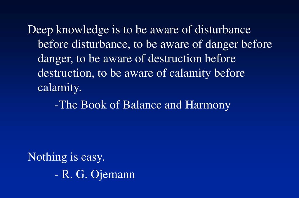 Deep knowledge is to be aware of disturbance before disturbance, to be aware of danger before danger, to be aware of destruction before destruction, to be aware of calamity before calamity.