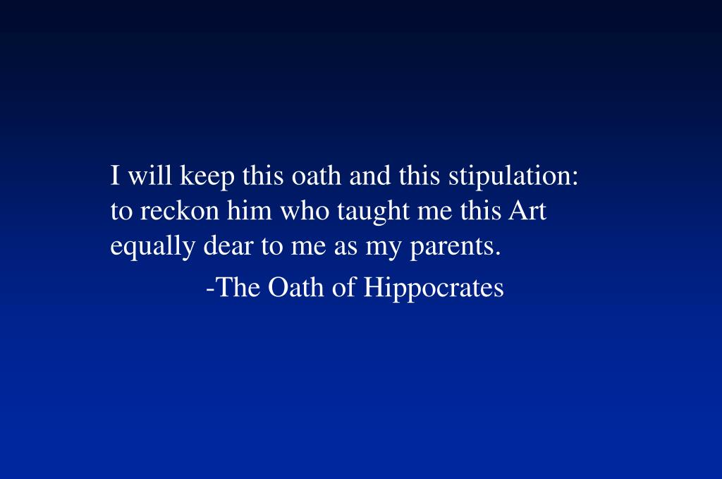 I will keep this oath and this stipulation: to reckon him who taught me this Art equally dear to me as my parents.