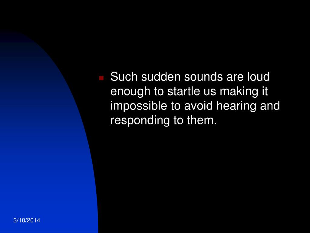 Such sudden sounds are loud enough to startle us making it impossible to avoid hearing and responding to them.