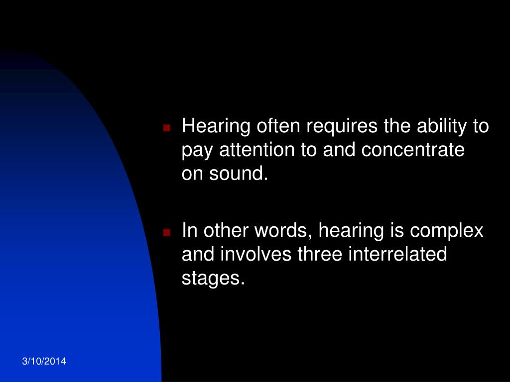 Hearing often requires the ability to pay attention to and concentrate on sound.