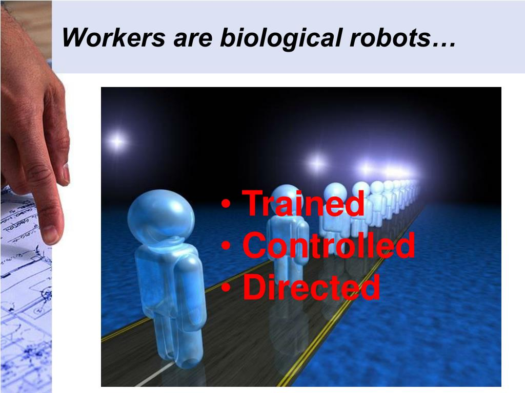 Workers are biological robots…