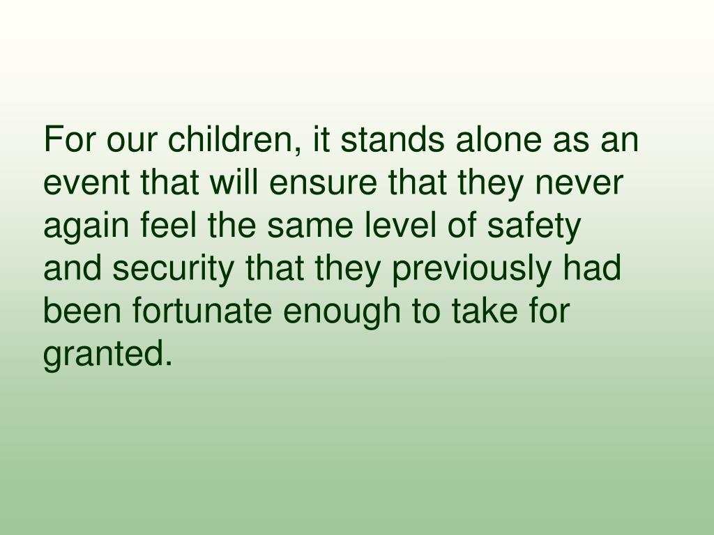 For our children, it stands alone as an event that will ensure that they never again feel the same level of safety and security that they previously had been fortunate enough to take for granted.