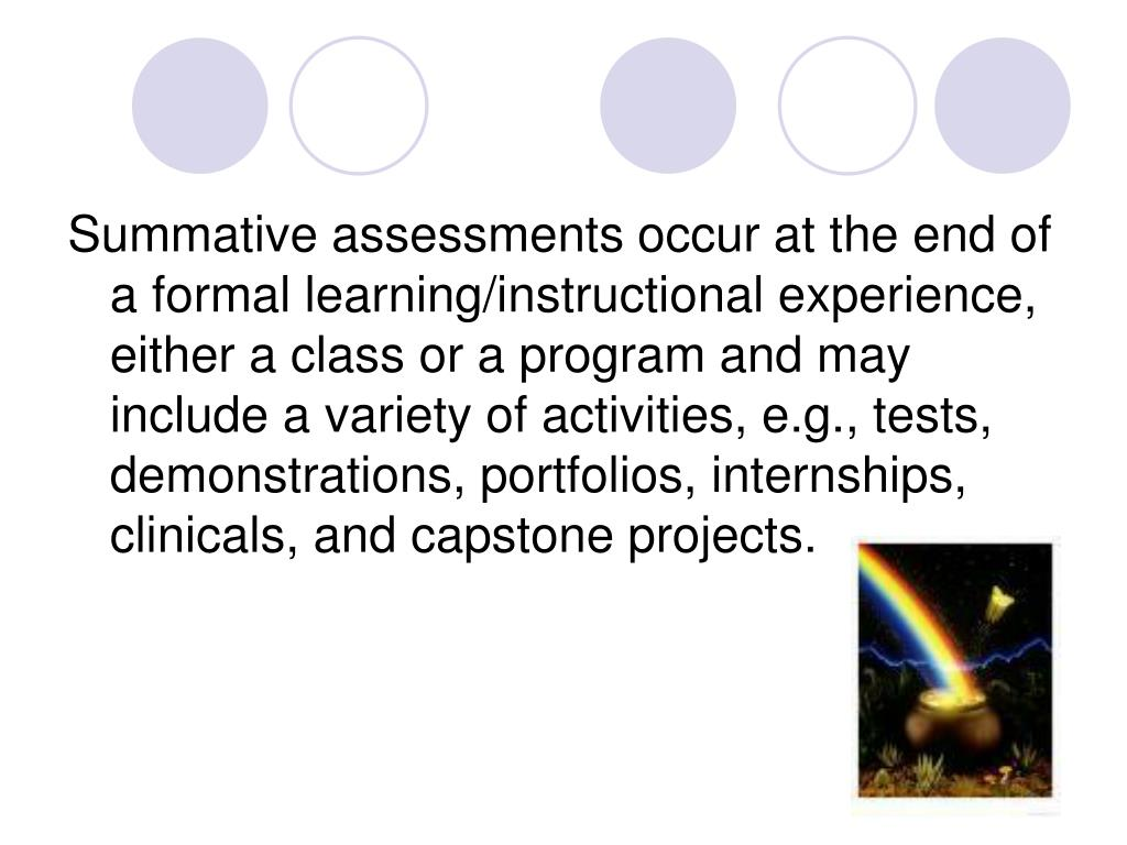 Summative assessments occur at the end of a formal learning/instructional experience, either a class or a program and may include a variety of activities, e.g., tests, demonstrations, portfolios, internships, clinicals, and capstone projects.
