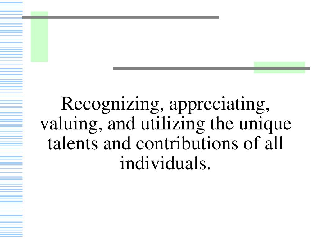 Recognizing, appreciating, valuing, and utilizing the unique talents and contributions of all individuals.