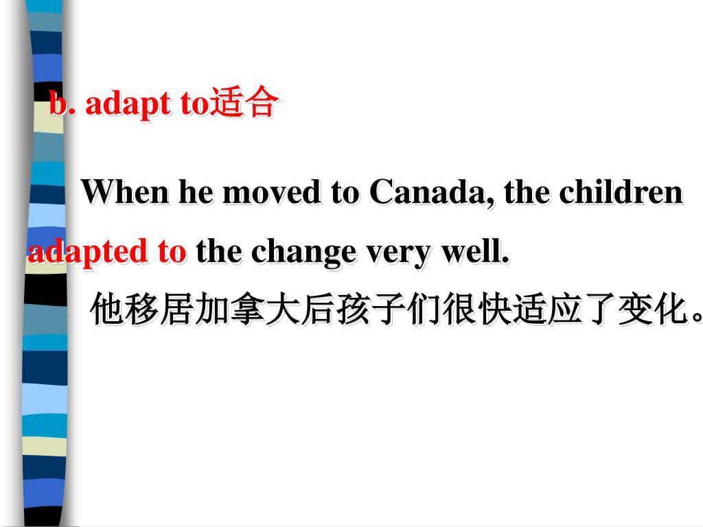 b. adapt to