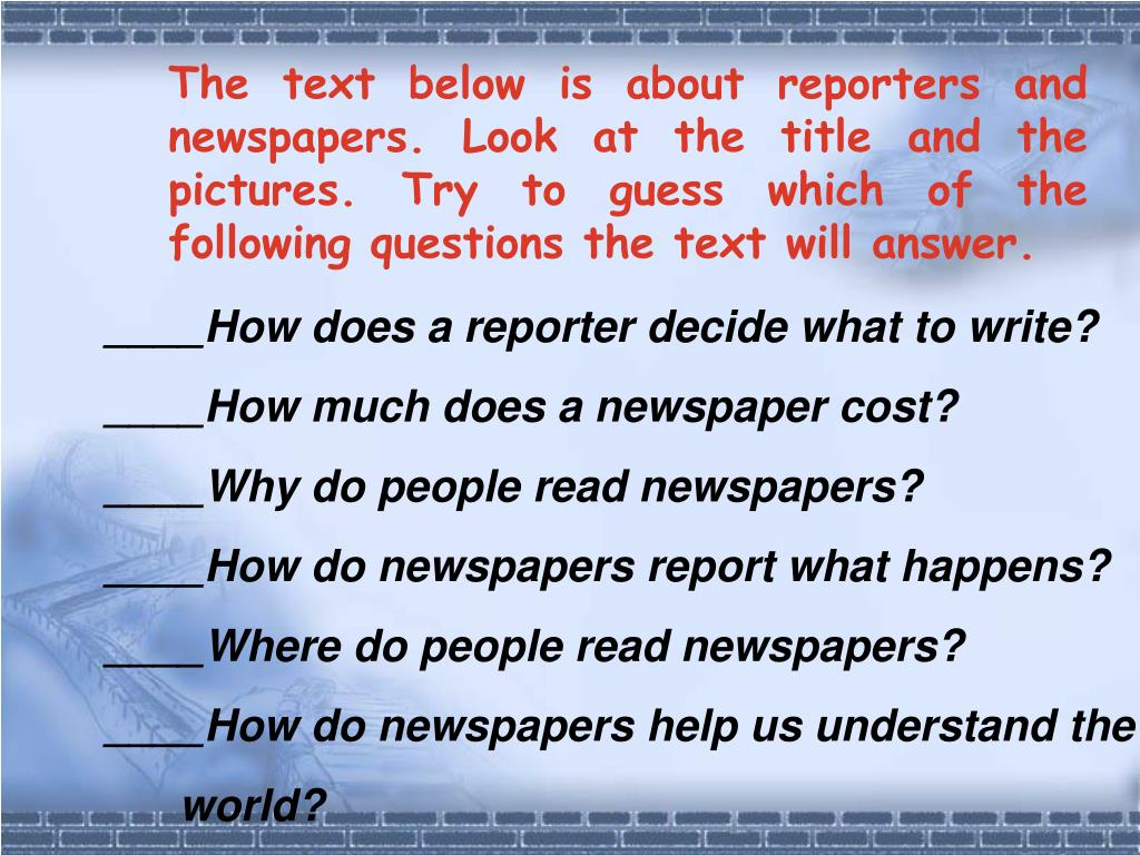 The text below is about reporters and newspapers. Look at the title and the pictures. Try to guess which of the following questions the text will answer.