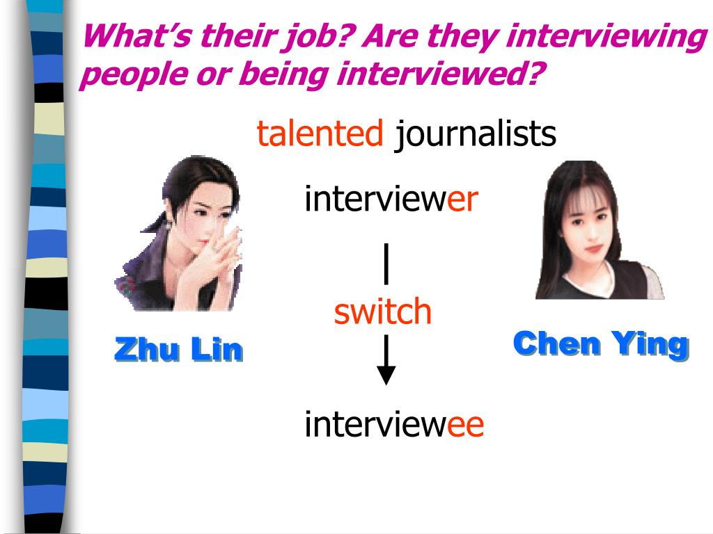 What's their job? Are they interviewing people or being interviewed?