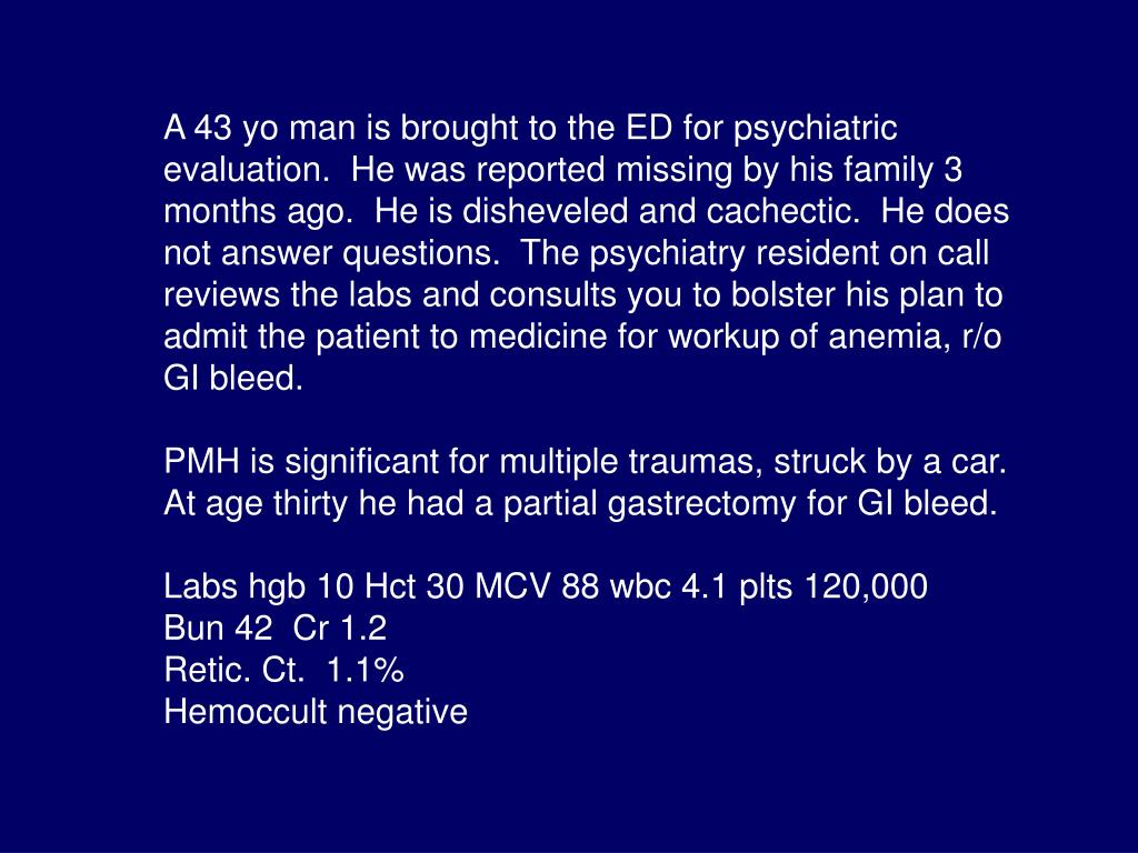 A 43 yo man is brought to the ED for psychiatric evaluation.  He was reported missing by his family 3 months ago.  He is disheveled and cachectic.  He does not answer questions.  The psychiatry resident on call reviews the labs and consults you to bolster his plan to admit the patient to medicine for workup of anemia, r/o GI bleed.