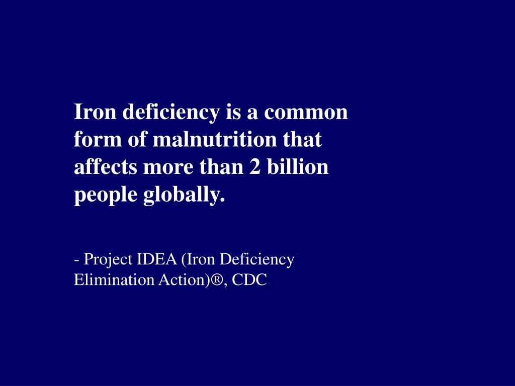 Iron deficiency is a common form of malnutrition that affects more than 2 billion people globally.
