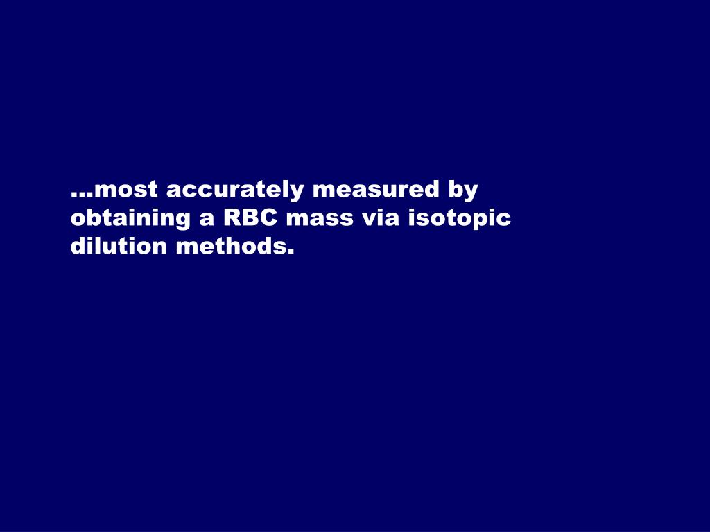 …most accurately measured by obtaining a RBC mass via isotopic dilution methods.