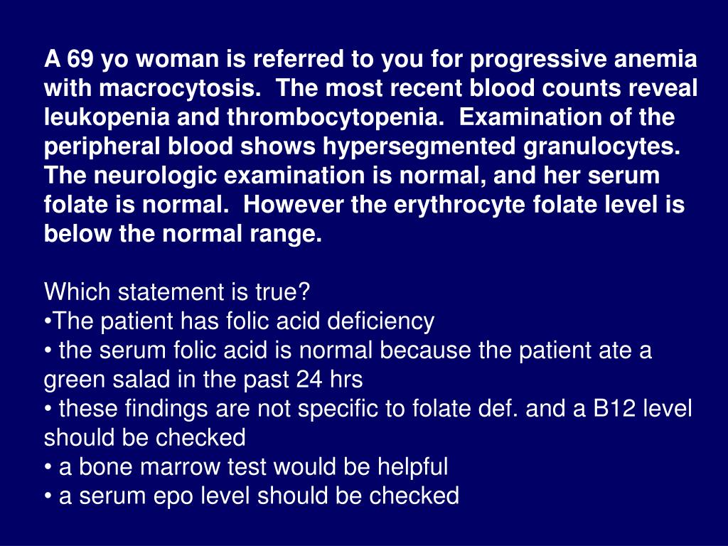 A 69 yo woman is referred to you for progressive anemia with macrocytosis.  The most recent blood counts reveal leukopenia and thrombocytopenia.  Examination of the peripheral blood shows hypersegmented granulocytes.  The neurologic examination is normal, and her serum folate is normal.  However the erythrocyte folate level is below the normal range.