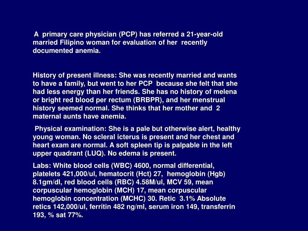 A  primary care physician (PCP) has referred a 21-year-old married Filipino woman for evaluation of her  recently documented anemia.