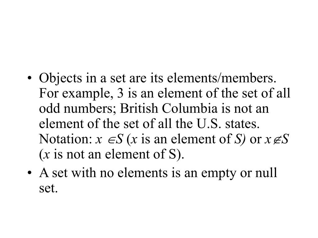 Objects in a set are its elements/members. For example, 3 is an element of the set of all odd numbers; British Columbia is not an element of the set of all the U.S. states. Notation: