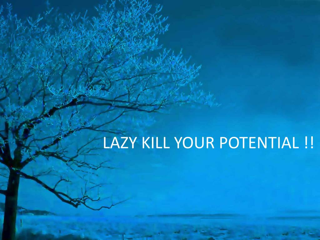 LAZY KILL YOUR POTENTIAL !!