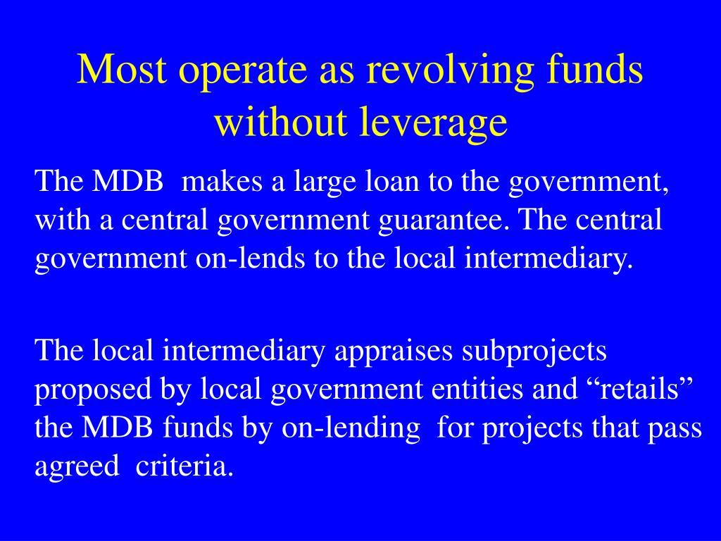 Most operate as revolving funds without leverage