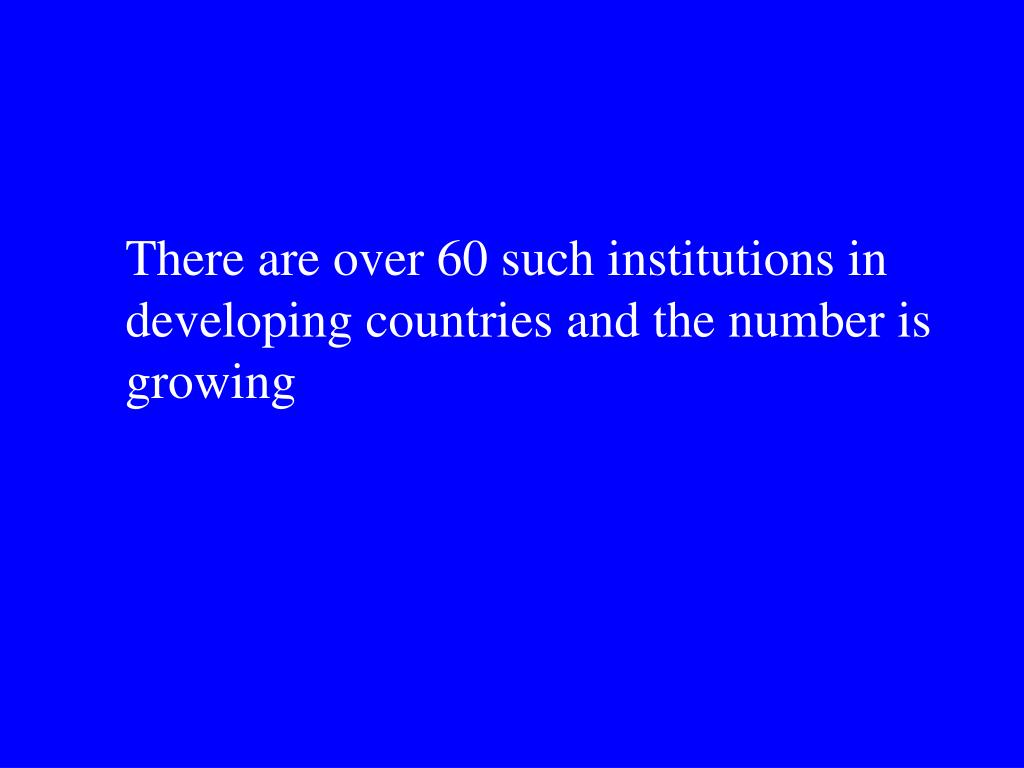 There are over 60 such institutions in developing countries and the number is growing
