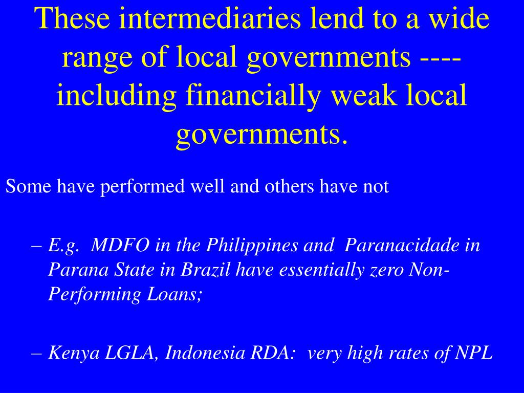 These intermediaries lend to a wide range of local governments ---- including financially weak local governments.