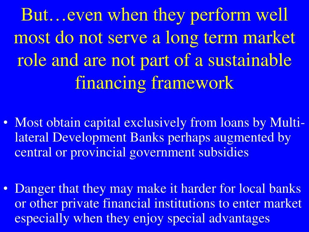But…even when they perform well most do not serve a long term market role and are not part of a sustainable financing framework