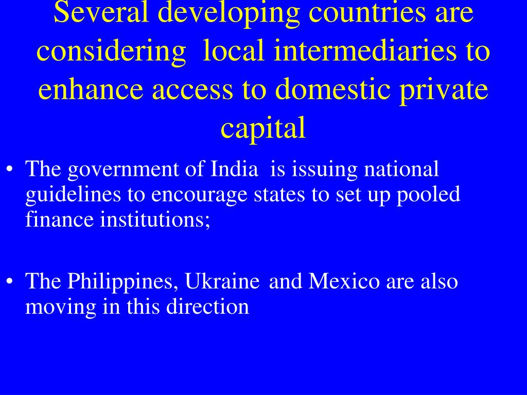 Several developing countries are considering  local intermediaries to enhance access to domestic private capital