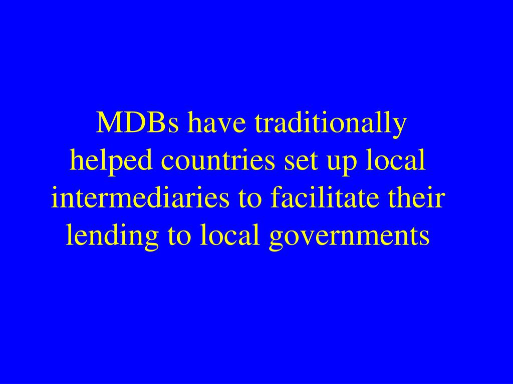 MDBs have traditionally helped countries set up local intermediaries to facilitate their lending to local governments