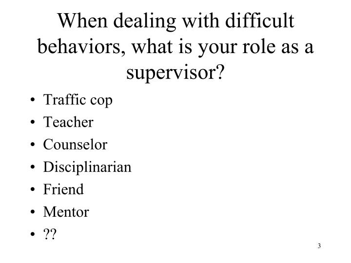 When dealing with difficult behaviors what is your role as a supervisor l.jpg