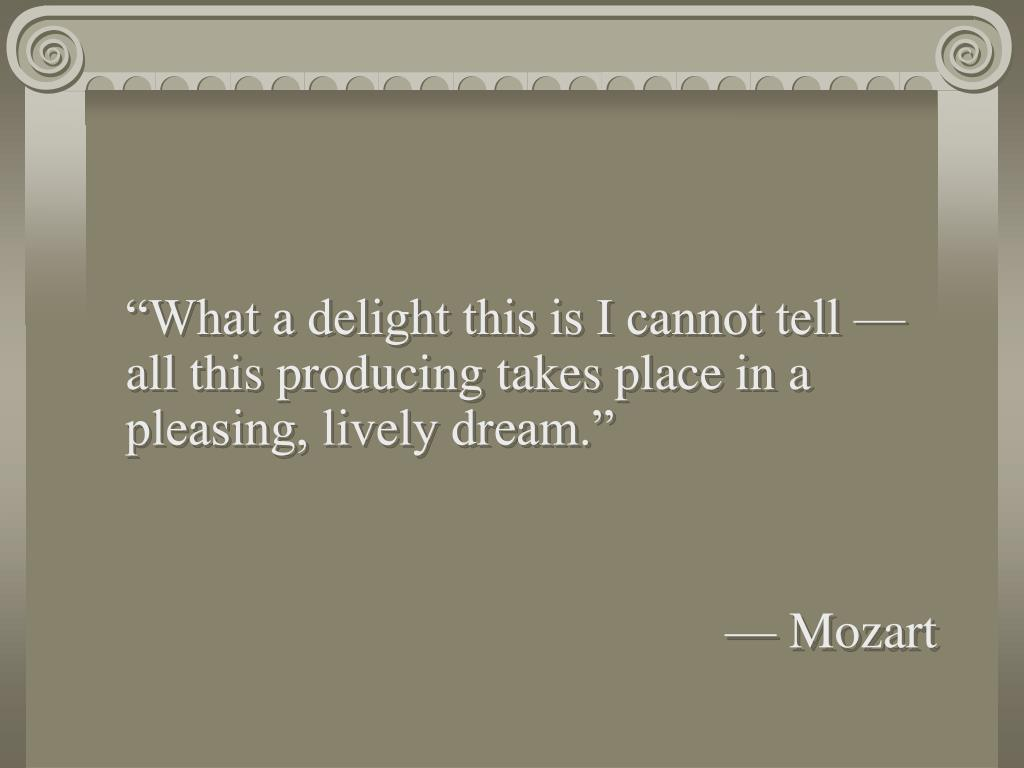"""What a delight this is I cannot tell — all this producing takes place in a pleasing, lively dream."""