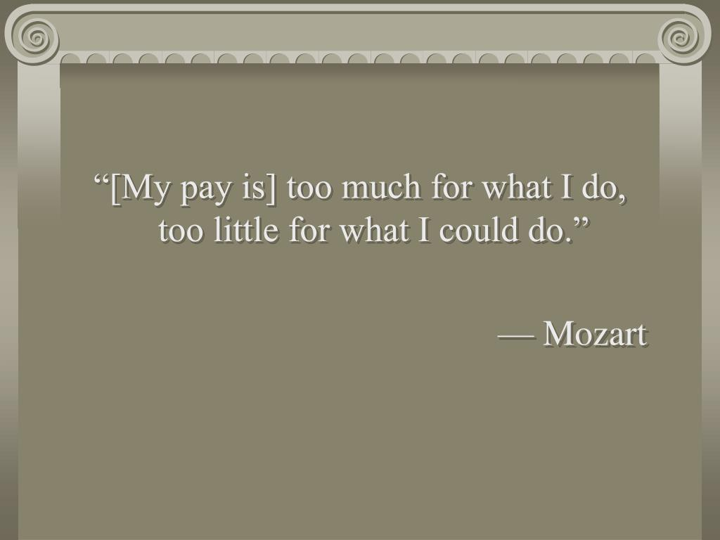"""[My pay is] too much for what I do, too little for what I could do."""