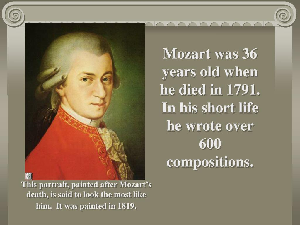 Mozart was 36 years old when he died in 1791.  In his short life he wrote over 600 compositions.
