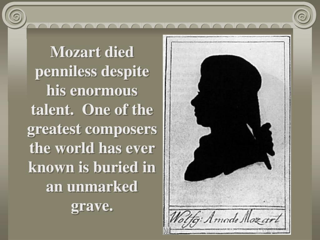 Mozart died penniless despite his enormous talent.  One of the greatest composers the world has ever known is buried in an unmarked grave.