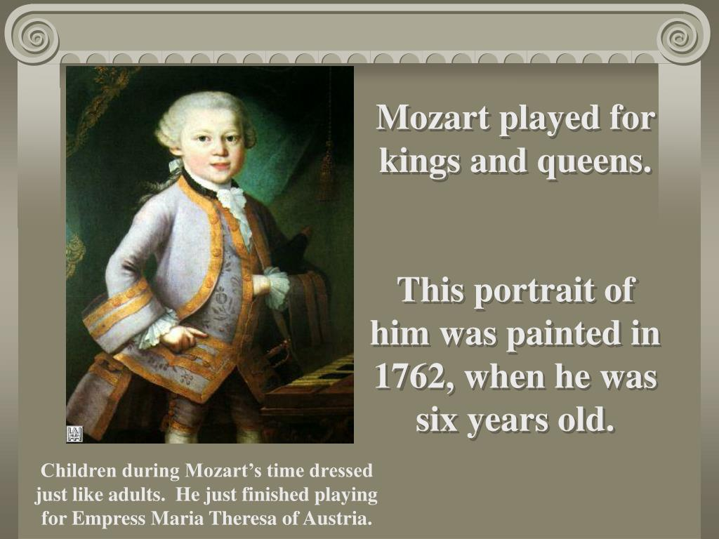 Mozart played for kings and queens.